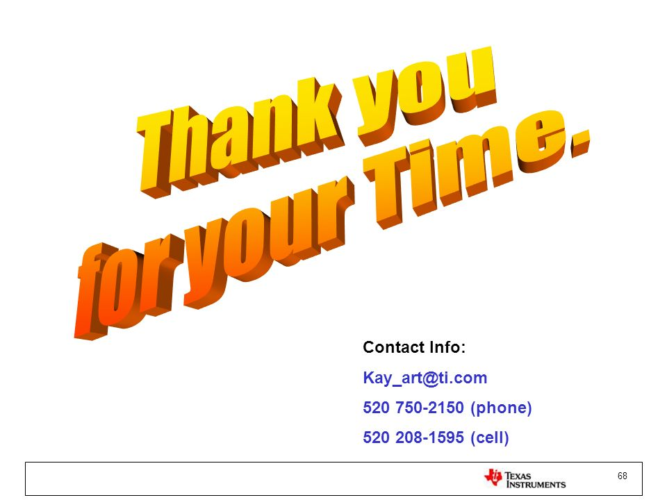 Thank you for your Time. Contact Info: Kay_art@ti.com 520 750-2150 (phone) 520 208-1595 (cell)