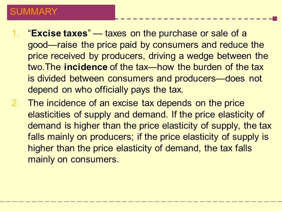 Excise taxes — taxes on the purchase or sale of a good—raise the price paid by consumers and reduce the price received by producers, driving a wedge between the two.The incidence of the tax—how the burden of the tax is divided between consumers and producers—does not depend on who officially pays the tax.