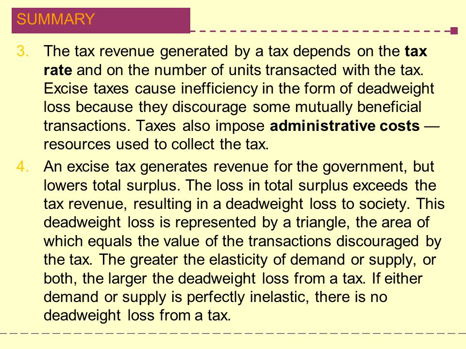 The tax revenue generated by a tax depends on the tax rate and on the number of units transacted with the tax. Excise taxes cause inefficiency in the form of deadweight loss because they discourage some mutually beneficial transactions. Taxes also impose administrative costs —resources used to collect the tax.