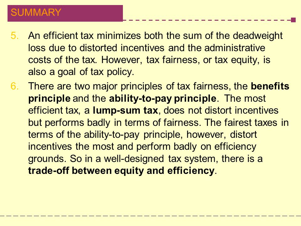 An efficient tax minimizes both the sum of the deadweight loss due to distorted incentives and the administrative costs of the tax. However, tax fairness, or tax equity, is also a goal of tax policy.
