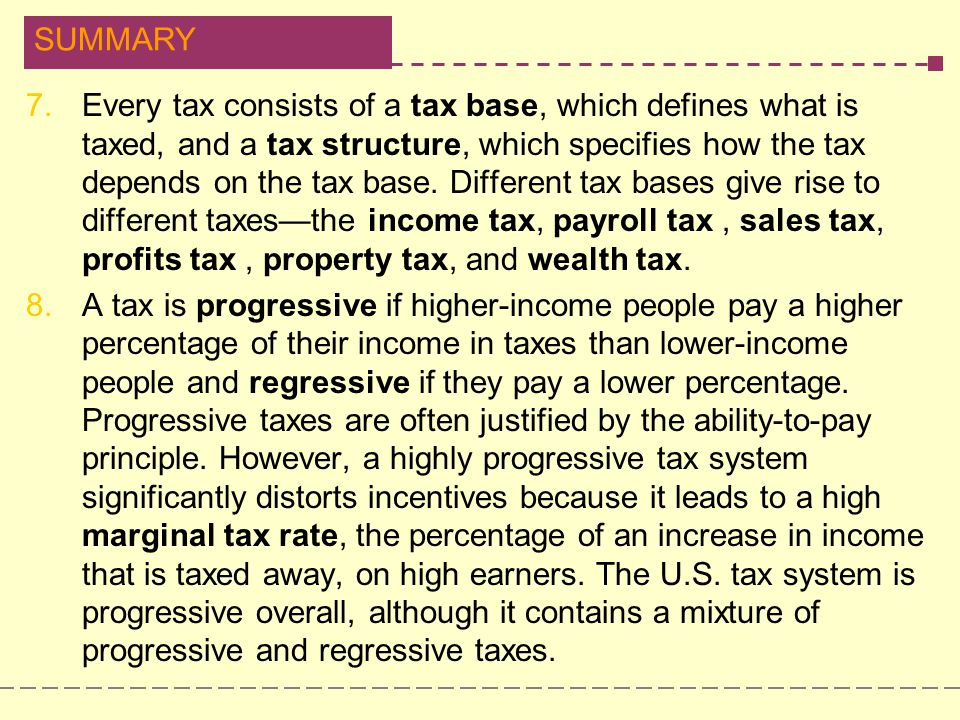 Every tax consists of a tax base, which defines what is taxed, and a tax structure, which specifies how the tax depends on the tax base. Different tax bases give rise to different taxes—the income tax, payroll tax , sales tax, profits tax , property tax, and wealth tax.