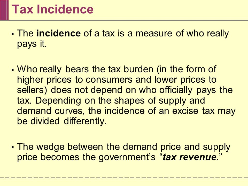 Tax Incidence The incidence of a tax is a measure of who really pays it.