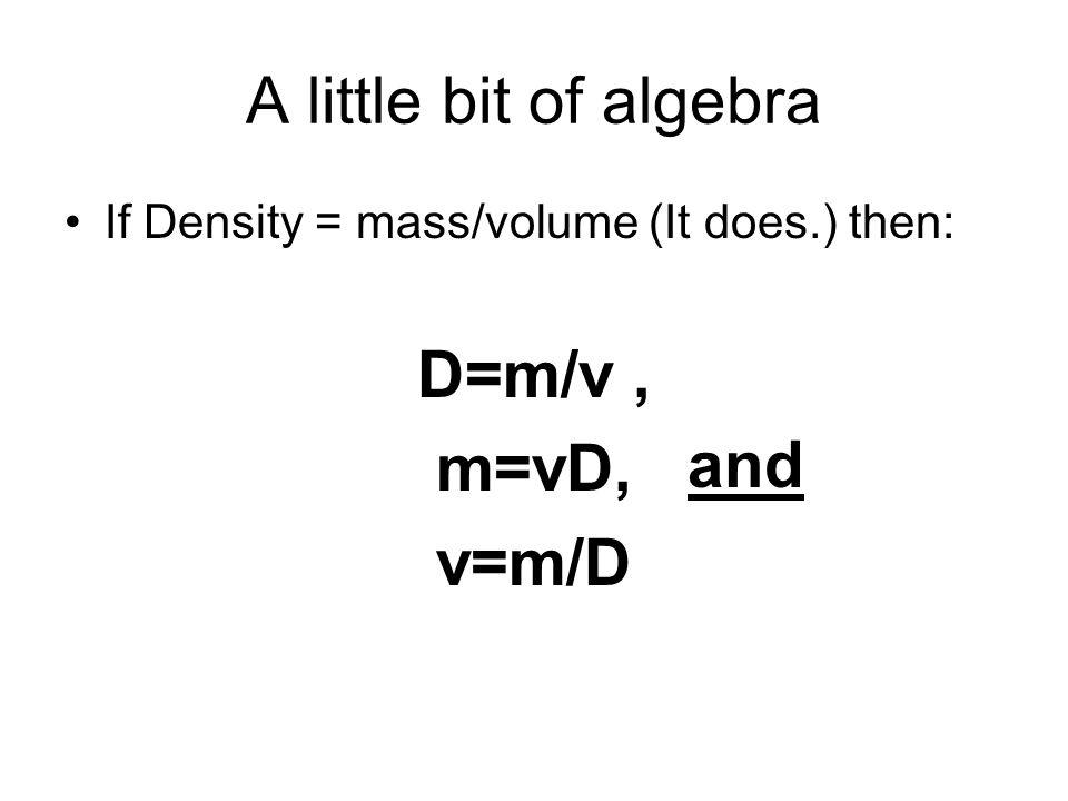 A little bit of algebra D=m/v , m=vD, v=m/D and