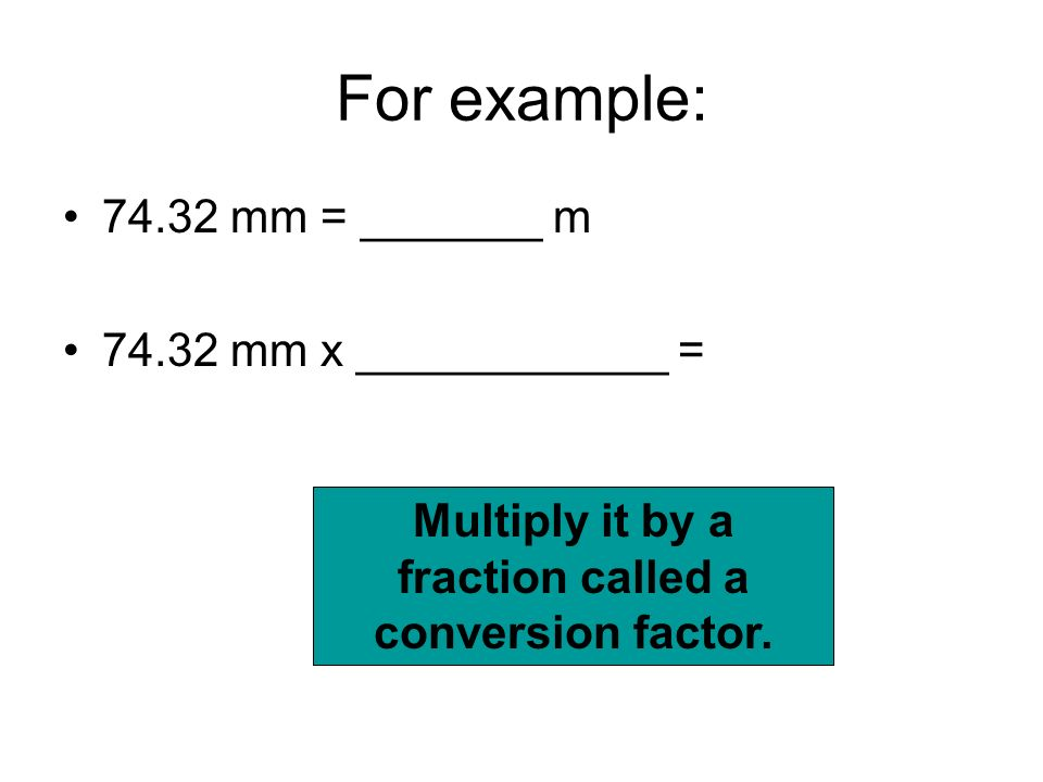 Multiply it by a fraction called a conversion factor.