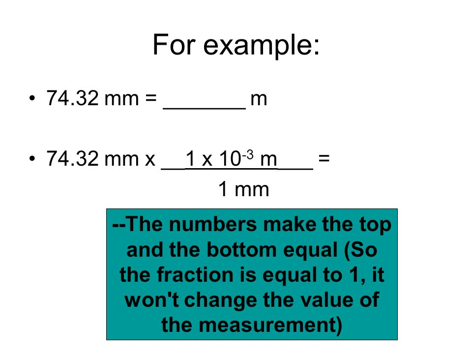 For example: 74.32 mm = _______ m 74.32 mm x __1 x 10-3 m___ = 1 mm