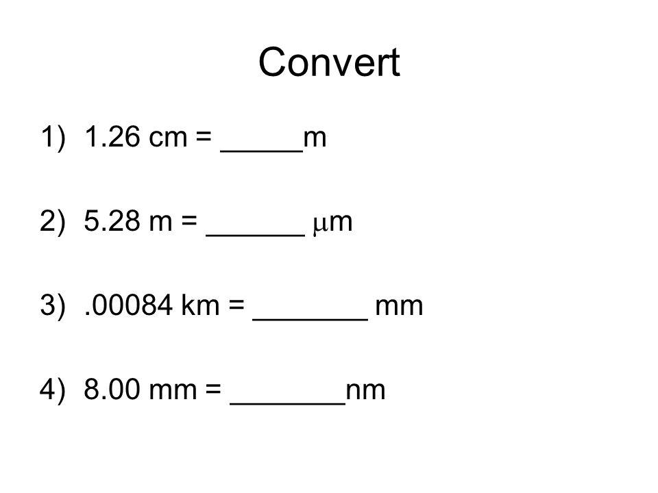 Convert 1.26 cm = _____m 5.28 m = ______ mm .00084 km = _______ mm