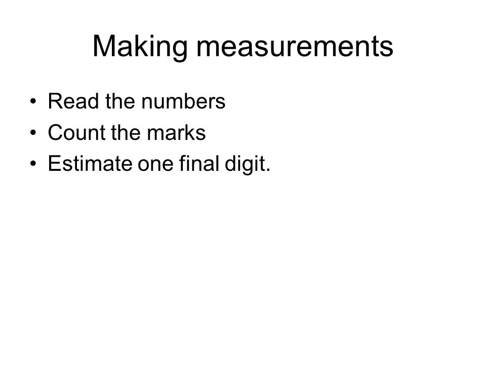 Making measurements Read the numbers Count the marks