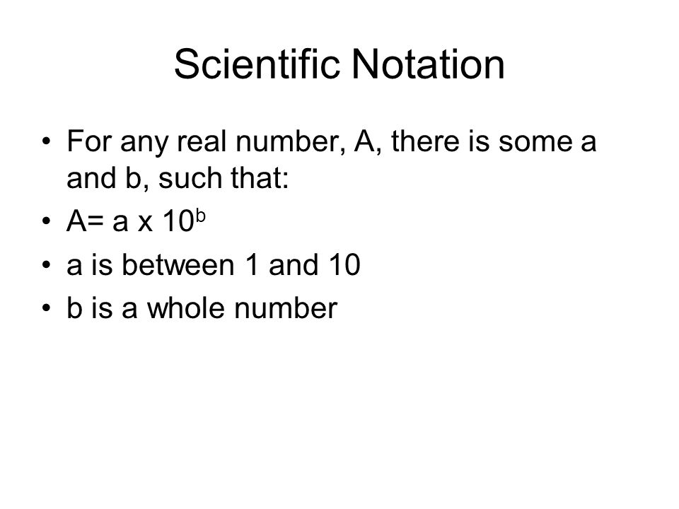 Scientific Notation For any real number, A, there is some a and b, such that: A= a x 10b. a is between 1 and 10.