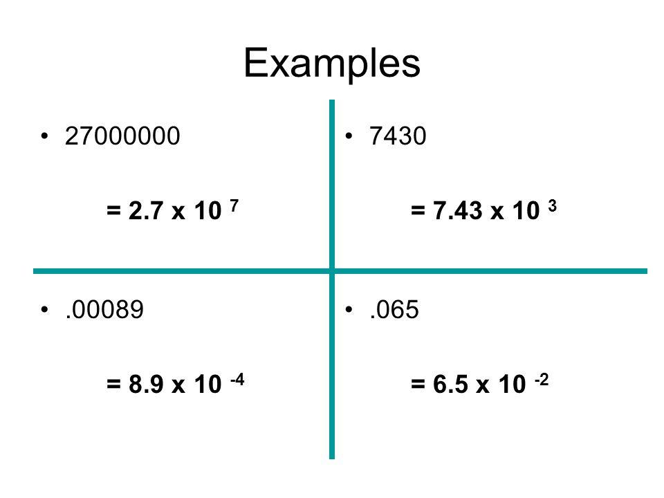 Examples 27000000 = 2.7 x 10 7 .00089 = 8.9 x 10 -4 7430 = 7.43 x 10 3 .065 = 6.5 x 10 -2