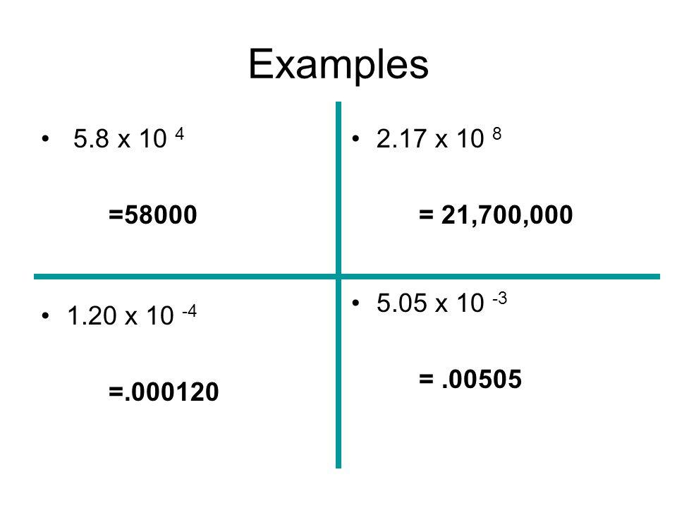 Examples 5.8 x 10 4 =58000 1.20 x 10 -4 =.000120 2.17 x 10 8 = 21,700,000 5.05 x 10 -3 = .00505