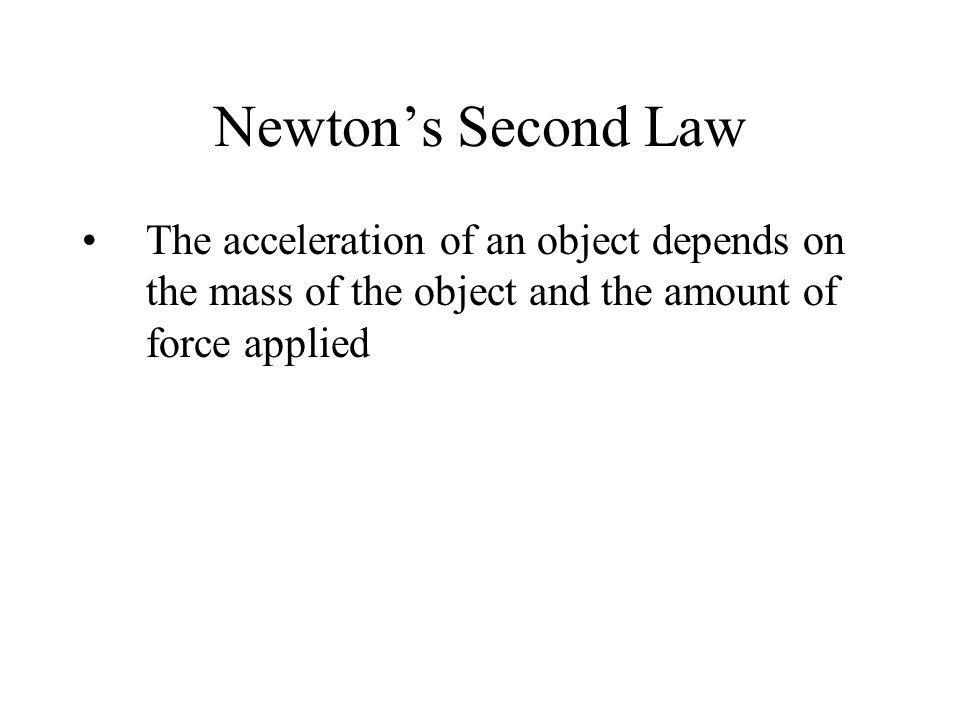 Newton's Second Law The acceleration of an object depends on the mass of the object and the amount of force applied.