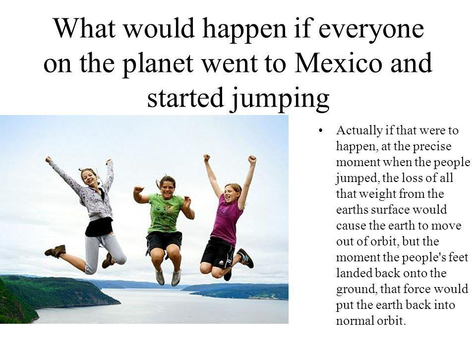 What would happen if everyone on the planet went to Mexico and started jumping