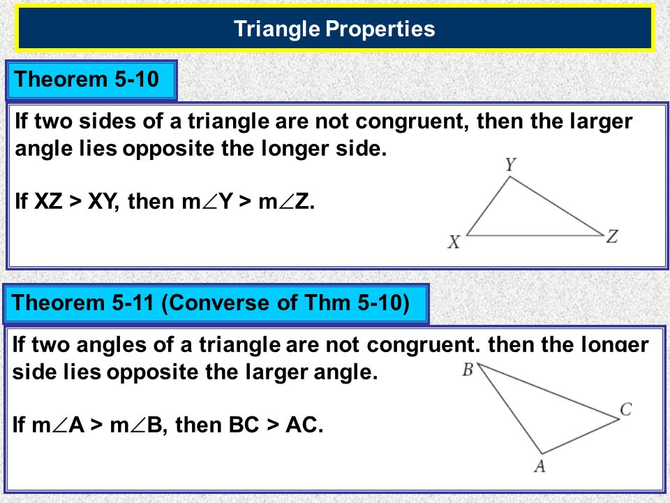 Triangle Properties Theorem 5-10. If two sides of a triangle are not congruent, then the larger angle lies opposite the longer side.