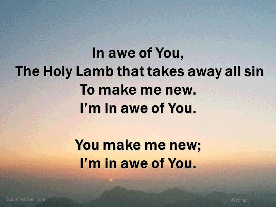 You make me new; I'm in awe of You.