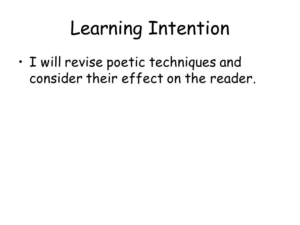 Learning Intention I will revise poetic techniques and consider their effect on the reader.