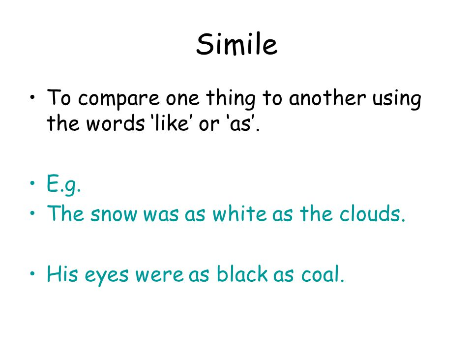 Simile To compare one thing to another using the words 'like' or 'as'.