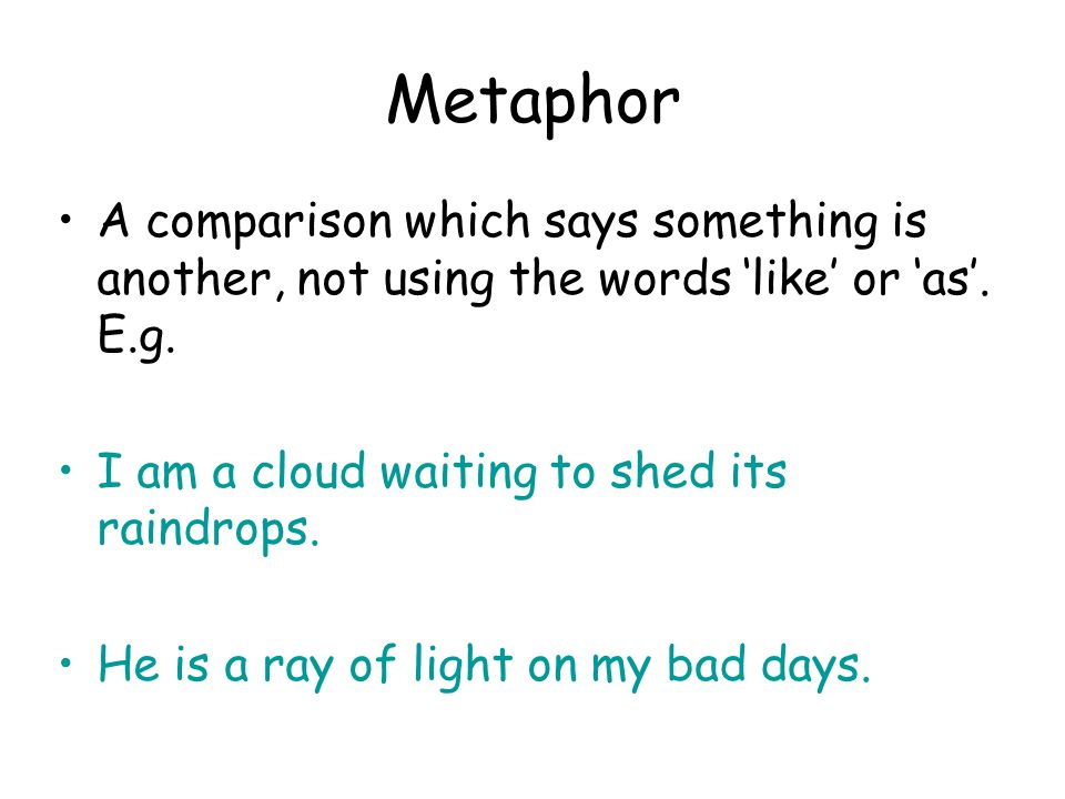 Metaphor A comparison which says something is another, not using the words 'like' or 'as'. E.g. I am a cloud waiting to shed its raindrops.