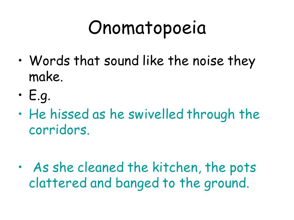 Onomatopoeia Words that sound like the noise they make. E.g.