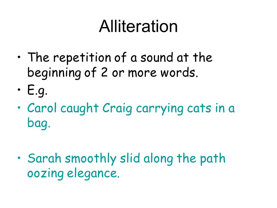 Alliteration The repetition of a sound at the beginning of 2 or more words. E.g. Carol caught Craig carrying cats in a bag.