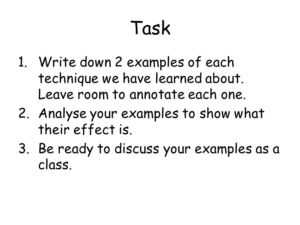 Task Write down 2 examples of each technique we have learned about. Leave room to annotate each one.