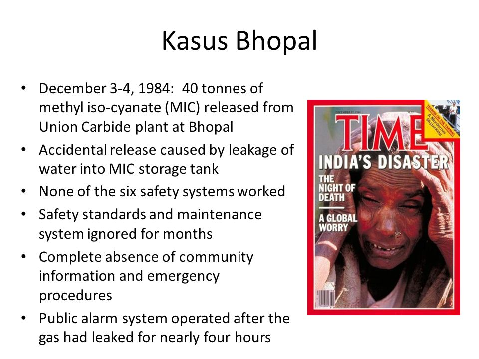 Kasus Bhopal December 3-4, 1984: 40 tonnes of methyl iso-cyanate (MIC) released from Union Carbide plant at Bhopal.