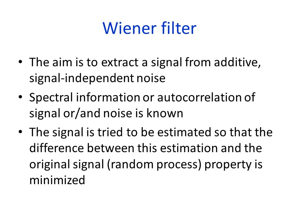 Wiener filter The aim is to extract a signal from additive, signal-independent noise.