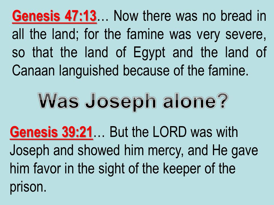 Genesis 47:13… Now there was no bread in all the land; for the famine was very severe, so that the land of Egypt and the land of Canaan languished because of the famine.