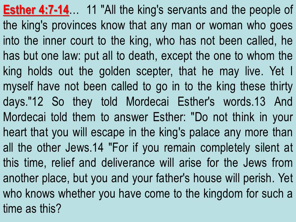 Esther 4:7-14… 11 All the king s servants and the people of the king s provinces know that any man or woman who goes into the inner court to the king, who has not been called, he has but one law: put all to death, except the one to whom the king holds out the golden scepter, that he may live.
