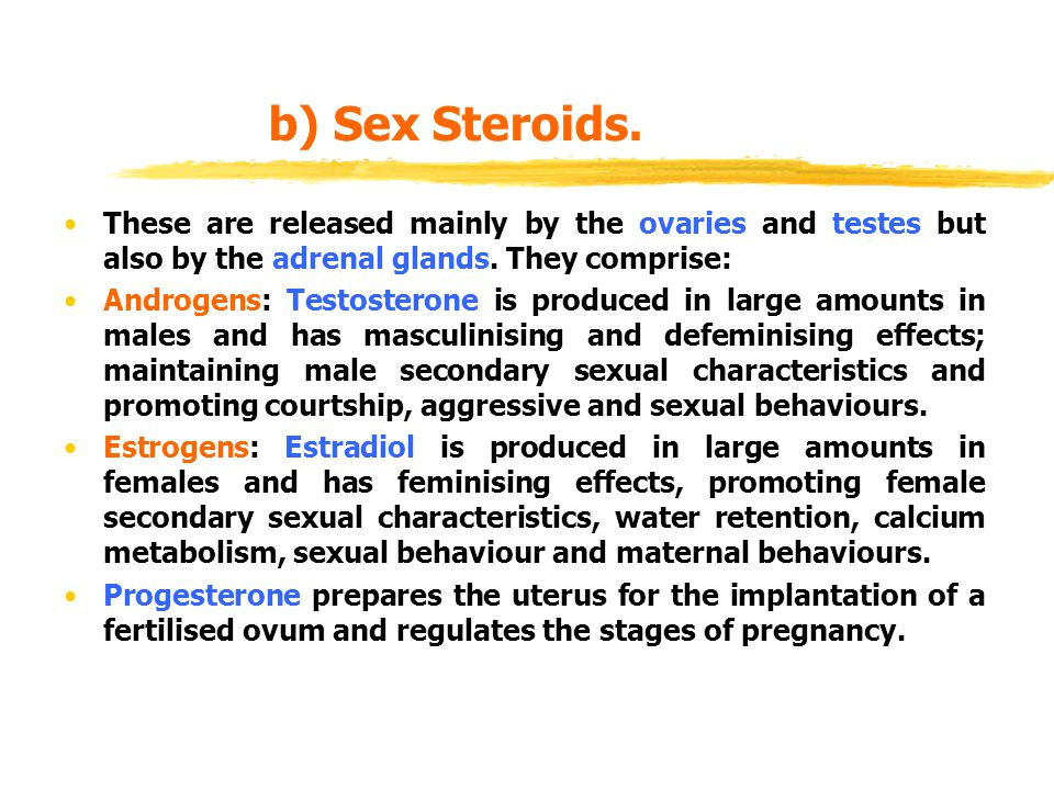 b) Sex Steroids. These are released mainly by the ovaries and testes but also by the adrenal glands. They comprise: