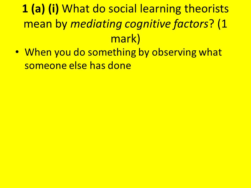 1 (a) (i) What do social learning theorists mean by mediating cognitive factors (1 mark)