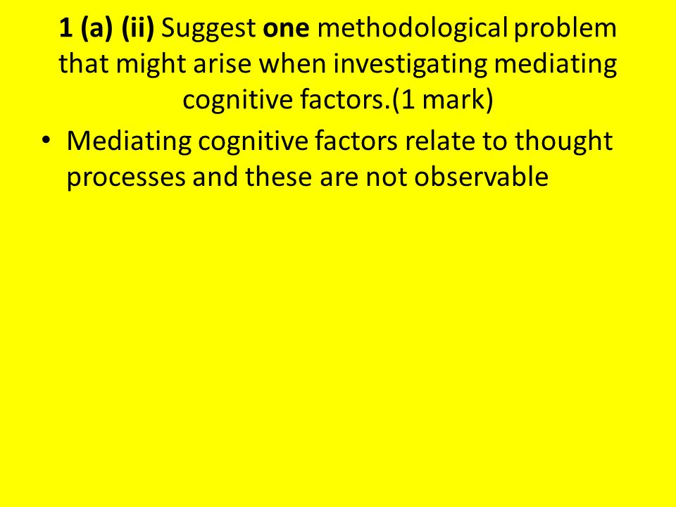 1 (a) (ii) Suggest one methodological problem that might arise when investigating mediating cognitive factors.(1 mark)