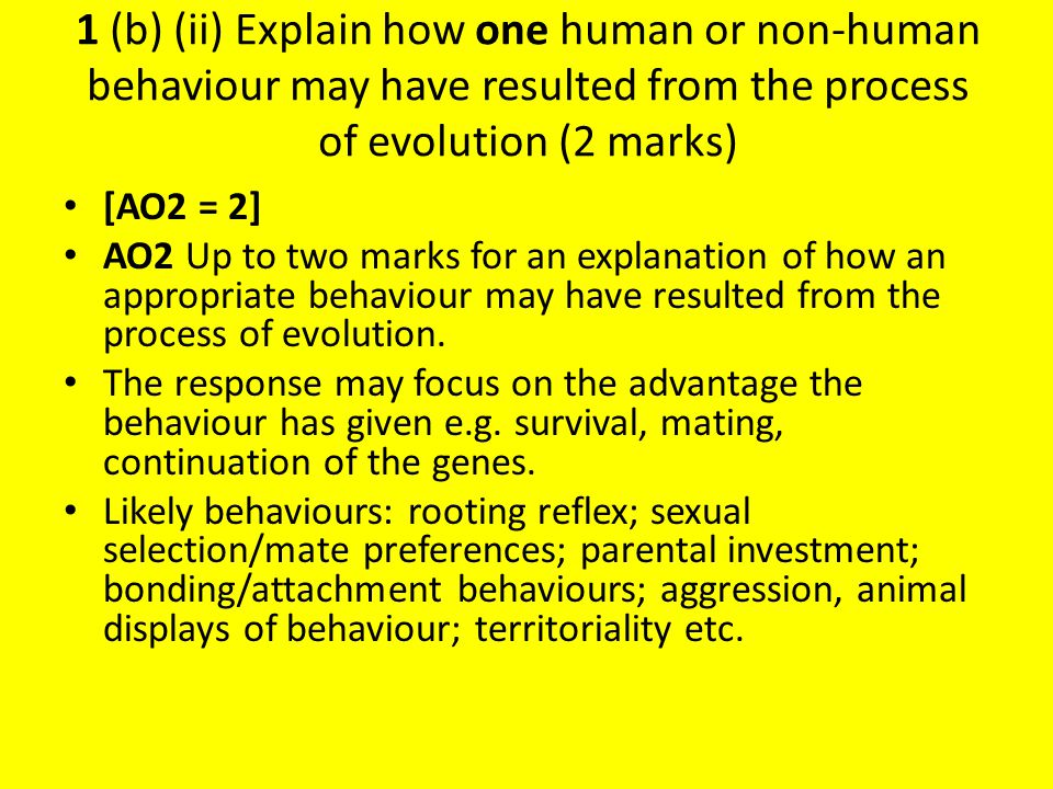 1 (b) (ii) Explain how one human or non-human behaviour may have resulted from the process of evolution (2 marks)