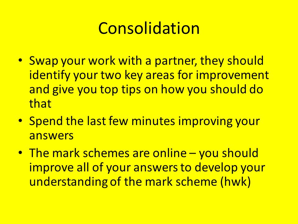 Consolidation Swap your work with a partner, they should identify your two key areas for improvement and give you top tips on how you should do that.