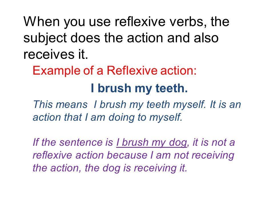 When you use reflexive verbs, the subject does the action and also receives it.