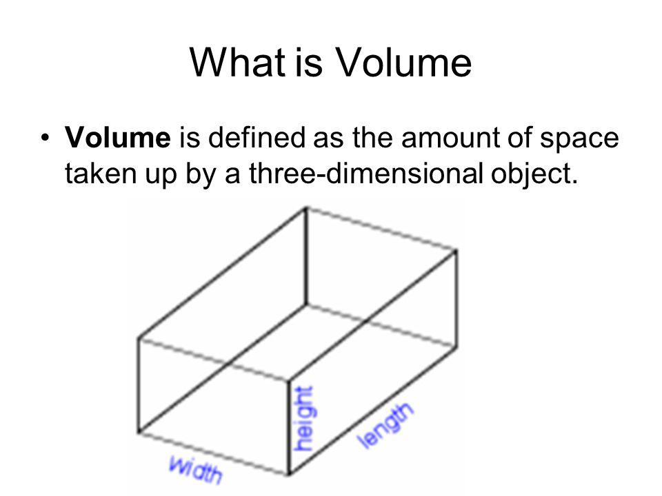 What is Volume Volume is defined as the amount of space taken up by a three-dimensional object.