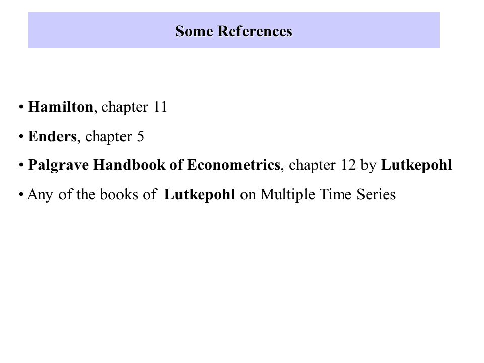 Some References Hamilton, chapter 11. Enders, chapter 5. Palgrave Handbook of Econometrics, chapter 12 by Lutkepohl.