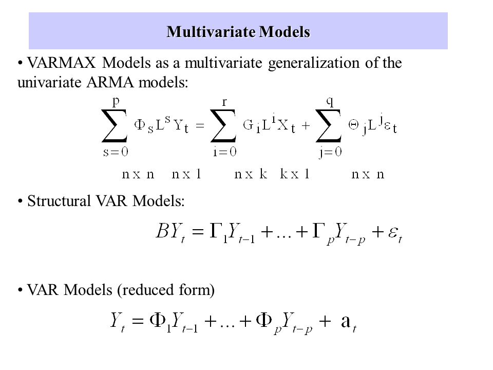 Multivariate Models VARMAX Models as a multivariate generalization of the univariate ARMA models: Structural VAR Models: