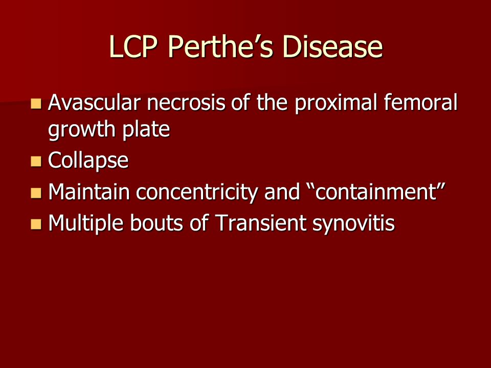 LCP Perthe's Disease Avascular necrosis of the proximal femoral growth plate. Collapse. Maintain concentricity and containment