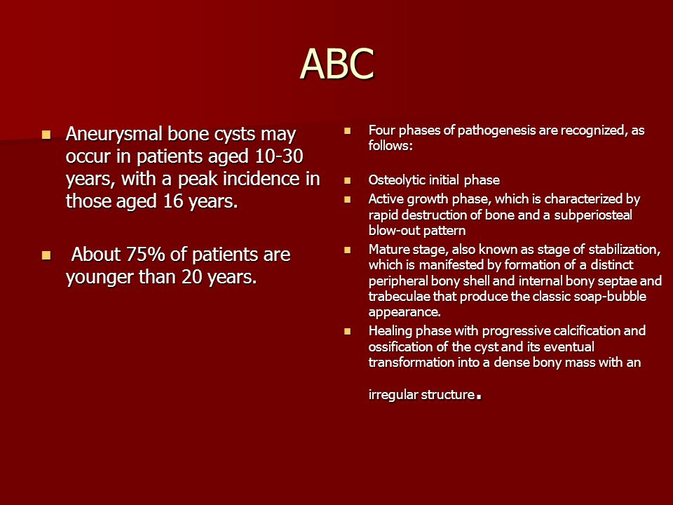 ABC Aneurysmal bone cysts may occur in patients aged 10-30 years, with a peak incidence in those aged 16 years.