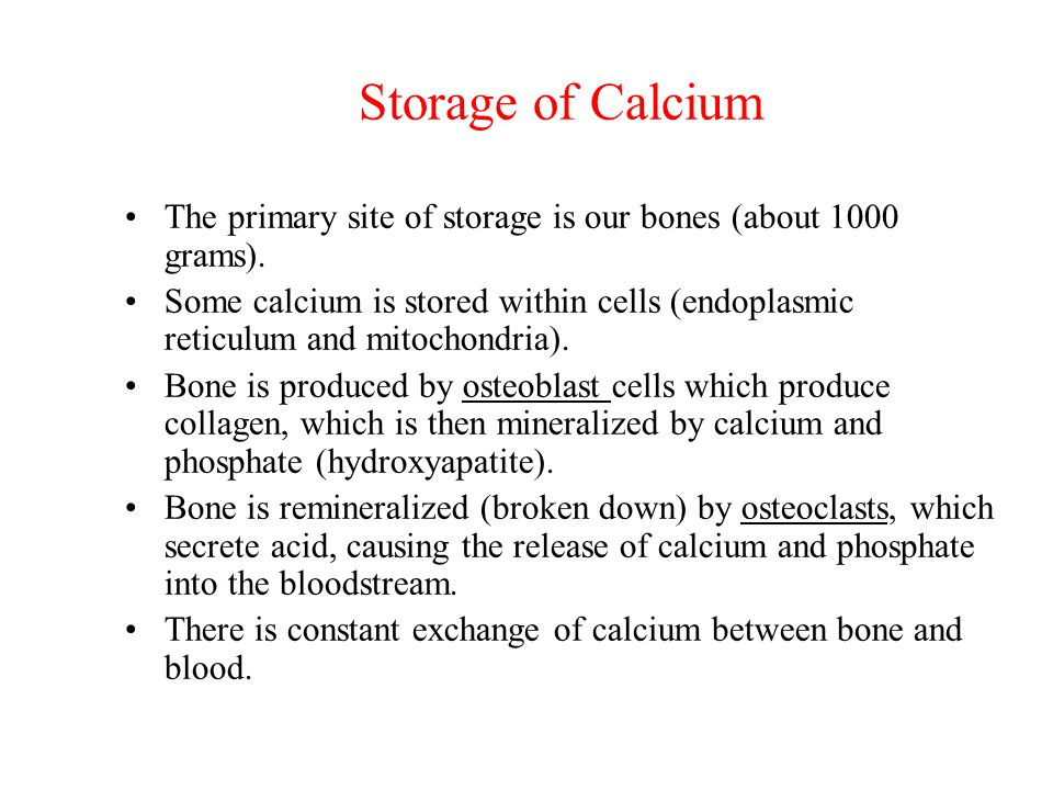 Storage of Calcium The primary site of storage is our bones (about 1000 grams).