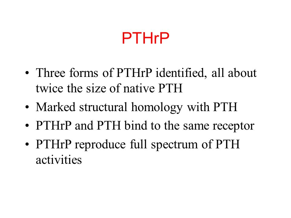 PTHrP Three forms of PTHrP identified, all about twice the size of native PTH. Marked structural homology with PTH.