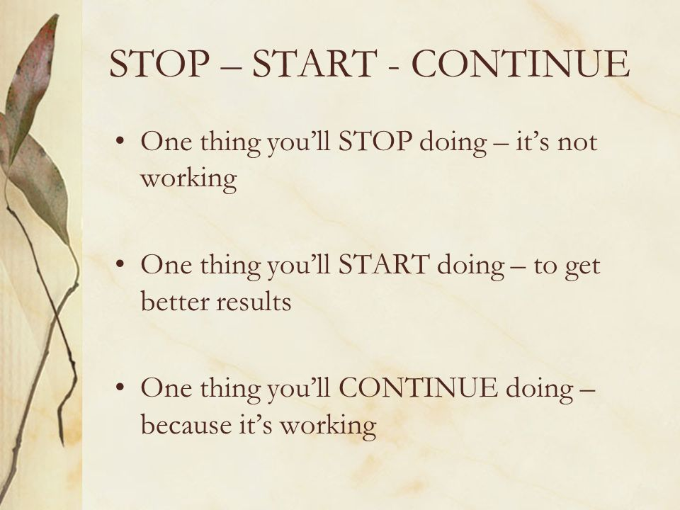 STOP – START - CONTINUE One thing you'll STOP doing – it's not working