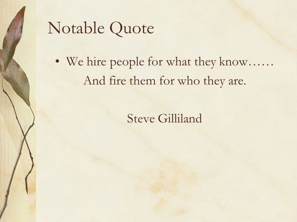 Notable Quote We hire people for what they know……