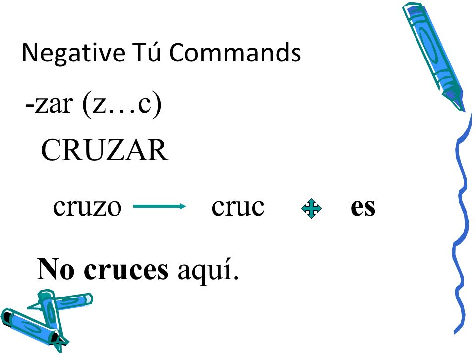 Negative Tú Commands -zar (z…c) CRUZAR cruzo cruc es No cruces aquí.