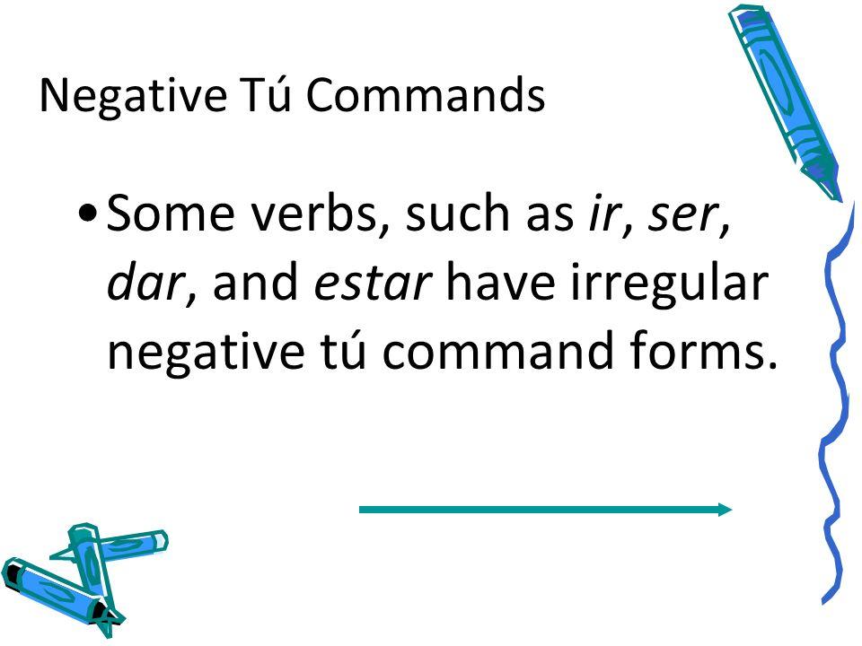 Negative Tú CommandsSome verbs, such as ir, ser, dar, and estar have irregular negative tú command forms.