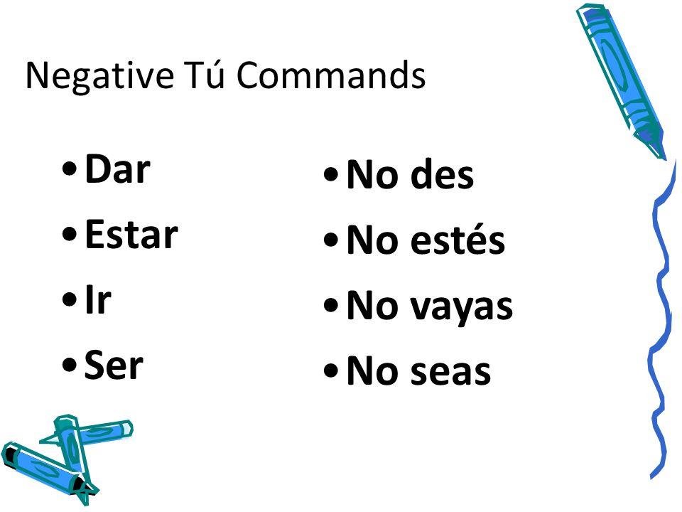 Negative Tú Commands Dar Estar Ir Ser No des No estés No vayas No seas