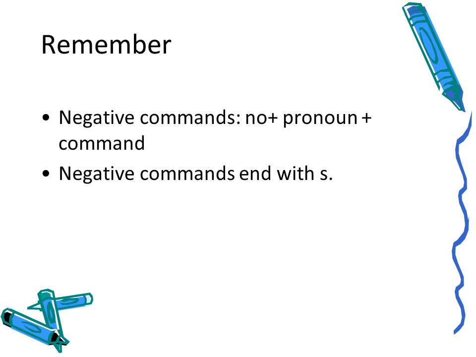 Remember Negative commands: no+ pronoun + command