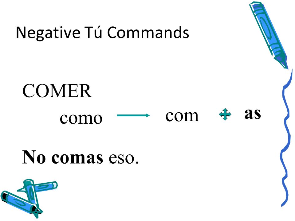 Negative Tú Commands COMER as com como No comas eso.