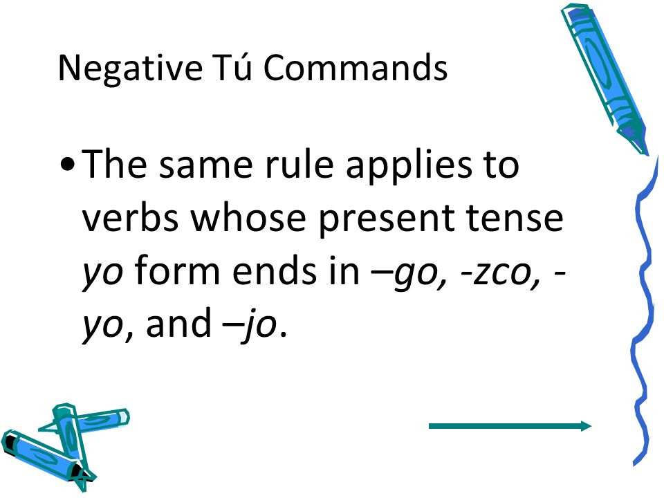 Negative Tú CommandsThe same rule applies to verbs whose present tense yo form ends in –go, -zco, -yo, and –jo.