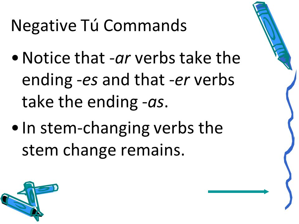 Negative Tú Commands Notice that -ar verbs take the ending -es and that -er verbs take the ending -as.